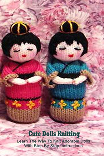 Cute Dolls Knitting: Learn The Way To Knit Adorable Dolls With Step By Step Instructions: Dolls Amigurumi Patterns