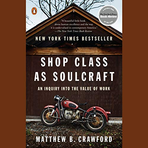 Shop Class as Soulcraft     An Inquiry into the Value of Work              By:                                                                                                                                 Matthew B. Crawford                               Narrated by:                                                                                                                                 Max Bloomquist                      Length: 6 hrs and 38 mins     19 ratings     Overall 4.5