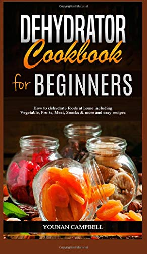 Dehydrator Cookbook for Beginners: How to dehydrate foods at...