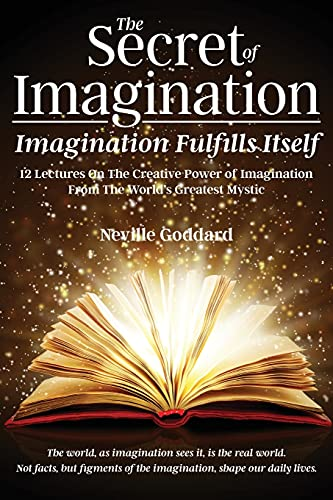 The Secret of Imagination, Imagination Fulfills itself: 12 Lectures On The Creative Power of Imagina
