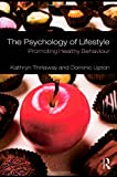 The Psychology of Lifestyle: Promoting Healthy Behaviour - Kathryn (University of Wales Institute, UK) Thirlaway