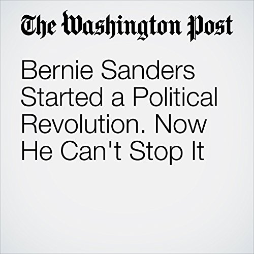 Bernie Sanders Started a Political Revolution. Now He Can't Stop It audiobook cover art