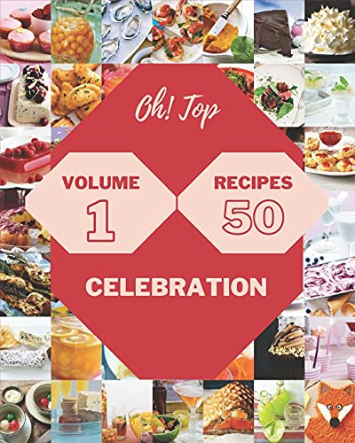 Oh! Top 50 Celebration Recipes Volume 1: Greatest Celebration Cookbook of All Time
