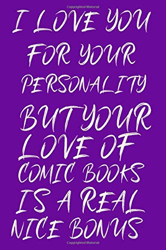 I Love You For Your Personality But your love of comic books Is A Real Nice Bonus: Rude Naughty man Birthday/Valentine's Day/Anniversary Notebook For ... February love day and wild love day or happy