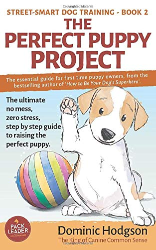 The Perfect Puppy Project: The ultimate no-mess, zero-stress, step-by-step guide to raising the perfect puppy (Street-Smart Dog Training, Band 2)