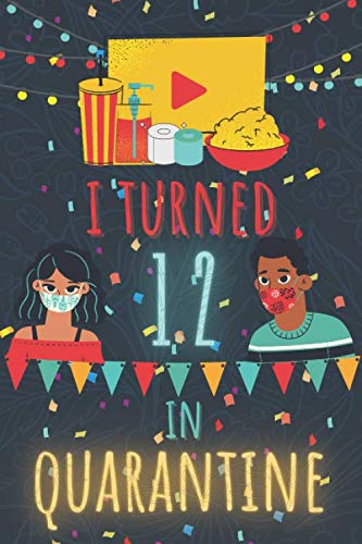 """I Turned 12 In Quarantine Notebook: Happy 2020 Quarantined Birthday Notebook Journal Gifts for Girls and Boys 12 Years old 12th Birthday present idea ... 100 Pages 6"""" x 9"""" For Women Men Kids Everyone"""