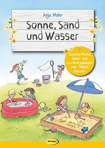 Sonne, Sand und Wasser: Ganzheitliche Spiel- und Lernanregungen zum Thema Sommer