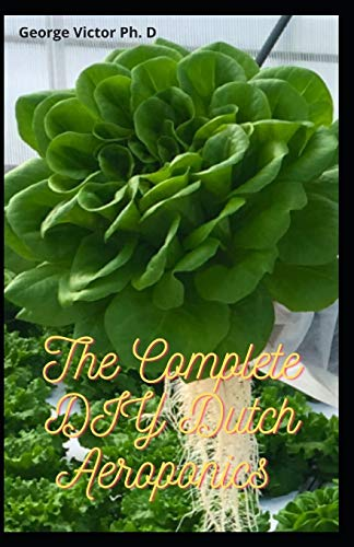 The Complete DIY Dutch Aeroponics: A quick Book Guide TO Growing, Fruits, Vegetables areoponics in Bucket