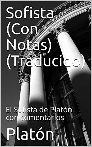 Sofista (Con Notas) (Traducido): El Sofista de Platón con comentarios