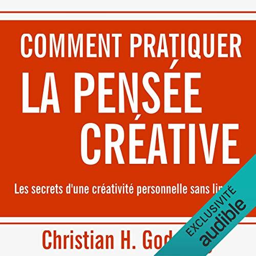 Comment pratiquer la pensée créative. Les secrets d'une créativité personnelle sans limites