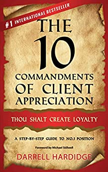 The 10 Commandments of Client Appreciation: Thou Shalt Create Loyalty - A Step-by-Step Guide to No. 1 Position by [Darrell Hardidge]