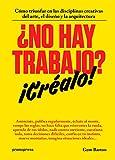 ¿NO HAY TRABAJO? ¡CRÉALO!: CÓMO TRIUNFAR EN LAS DISCIPLINAS CREATIVAS...
