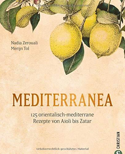 Mediterranea - 125 orientalisch-mediterrane Rezepte. Ein Kochbuch wie eine Urlaubsreise ans Mittelmeer. Von Nordafrika bis nach Israel und in die ... Rezepte von Aioli bis Zatar