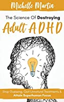 The Science of Destroying Adult ADHD: Stop Guessing, Quit Unnatural Treatments and Attain Superhuman Focus