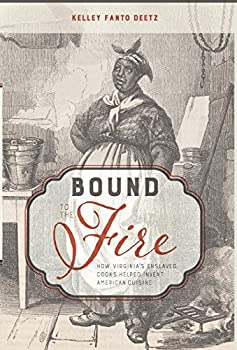 Bound to the Fire  How Virginia s Enslaved Cooks Helped Invent American Cuisine