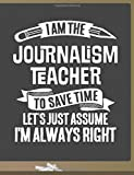 Funny Journalism Teacher Notebook - To Save Time Just Assume I'm Always Right - 8.5x11 College Ruled Paper Journal Planner: Awesome School Start Year ... Journal Best Teacher Appreciation Gift