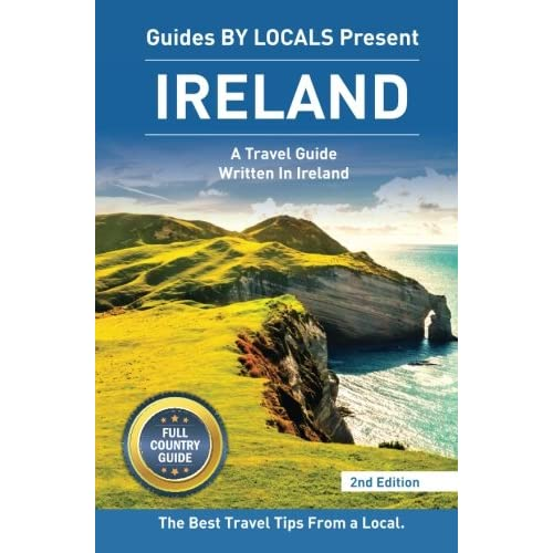 Ireland: By Locals FULL COUNTRY GUIDE - An Ireland Guide Written By An Irish: The Best Travel Tips About Where to Go and What to See in Ireland (Ireland, Dublin)