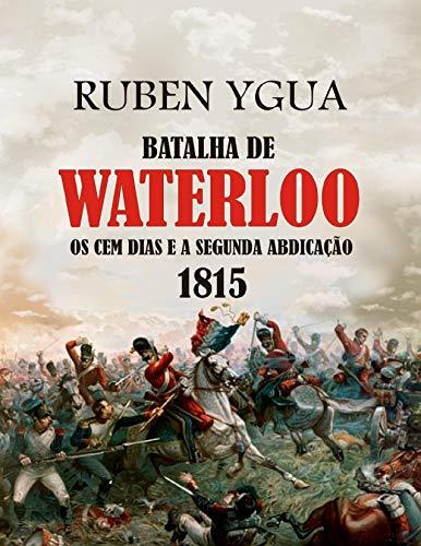 BATALHA DE WATERLOO: OS CEM DIAS E A SEGUNDA ABDICAÇÃO 1815 (Portuguese Edition)
