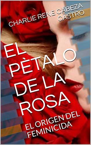 EL PÈTALO DE LA ROSA: EL ORIGEN DEL FEMINICIDA eBook: CABEZA ...
