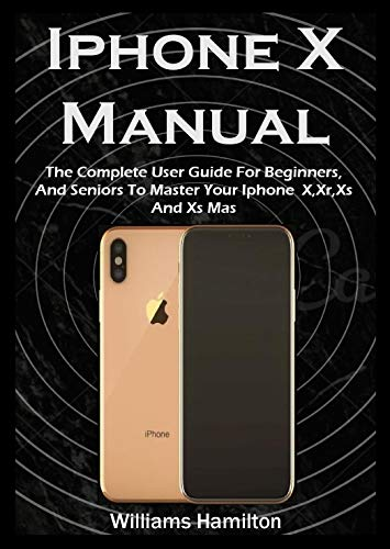 Iphone X Manual: The Complete User Guide For Beginners, And Seniors To Master Your Iphone X,Xr,Xs And Xs Mas (English Edition)
