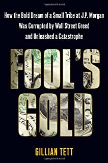 Fool's Gold: How the Bold Dream of a Small Tribe at J.P. Morgan Was Corrupted by Wall Street Greed and Unleashed a Catastr...
