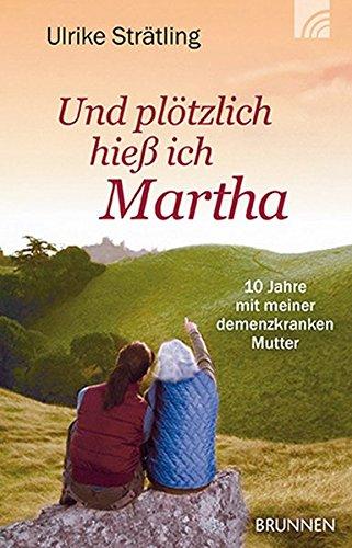 Und plötzlich hieß ich Martha: Zehn Jahre mit meiner demenzkranken Mutter