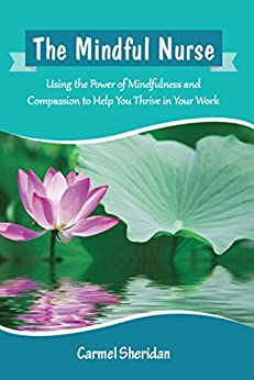 The Mindful Nurse: Using the Power of Mindfulness and Compassion to Help You Thrive in Your Work by [Carmel Sheridan]