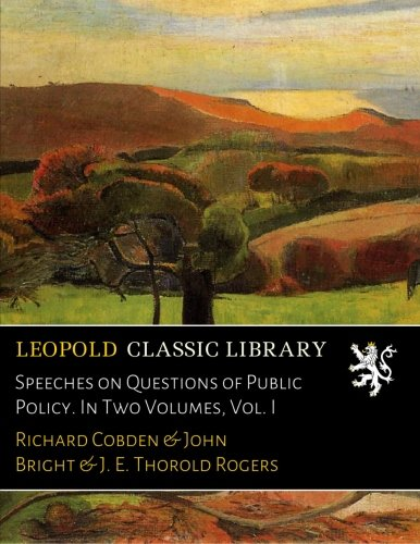 Speeches on Questions of Public Policy. In Two Volumes, Vol. I