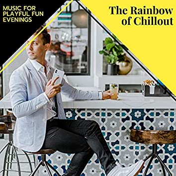 The Rainbow Of Chillout - Music For Playful Fun Evenings