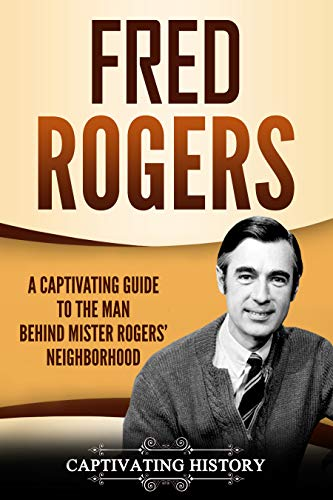 Amazon Com Fred Rogers A Captivating Guide To The Man Behind Mister Rogers Neighborhood Ebook History Captivating Kindle Store