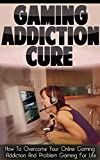 Online Computer Video Gaming Addiction Treatment: Treatment to Overcoming Your Online Computer Video Gaming Addiction And Internet Gaming Addiction For ... Game Addiction, Internet Addiction Help)