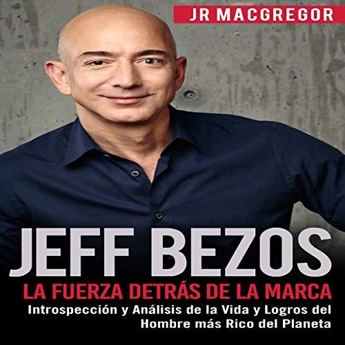 Jeff Bezos: La Fuerza Detrás de la Marca: Introspección y Análisis de la Vida y Logros del Hombre más Rico del Planeta cover art