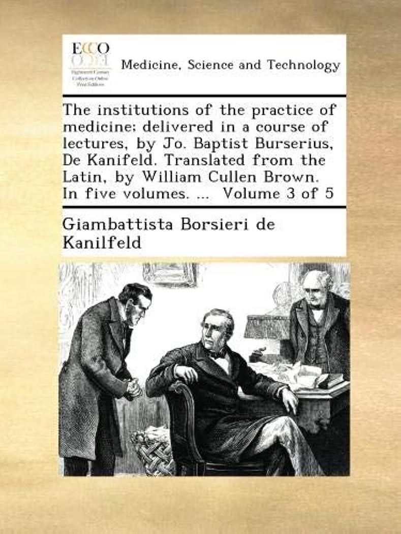 アラビア語タブレット魂The institutions of the practice of medicine; delivered in a course of lectures, by Jo. Baptist Burserius, De Kanifeld. Translated from the Latin, by William Cullen Brown. In five volumes. ...  Volume 3 of 5