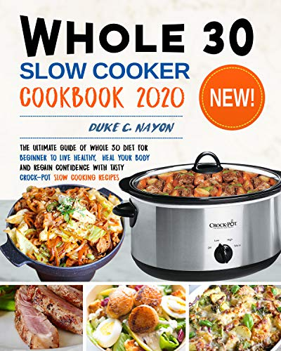 Whole 30 Slow Cooker Cookbook 2020: The Ultimate Guide of Whole 30 Diet for Beginner to Live Healthy, Heal Your Body and Regain Confidence with Tasty Crock-Pot Slow Cooking Recipes