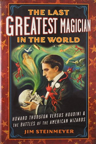 Image of The Last Greatest Magician in the World: Howard Thurston versus Houdini & the Battles of the American Wizards