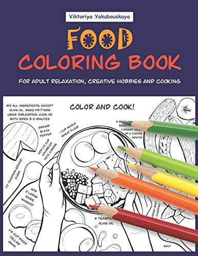 Food Coloring Book For Adult Relaxation, Creative Hobbies And Cooking: 40 Easy Recipes For Stress Relieving And Pleasure - Pizza, Cakes, Hummus, Chili, Paella, Salads, Soups, Drinks…