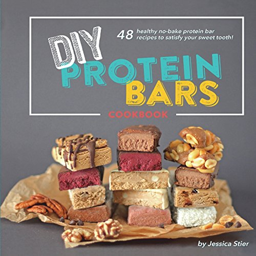 DIY Protein Bars Cookbook [3rd Edition]: Easy, Healthy, Homemade No-Bake Treats That Are Packed With Protein!