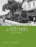 Eisenbahnen in Istrien - einst und heute - Egbert Peinhopf