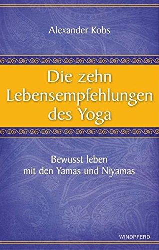Die zehn Lebensempfehlungen des Yoga: Bewusst leben mit den Yamas und Niyamas