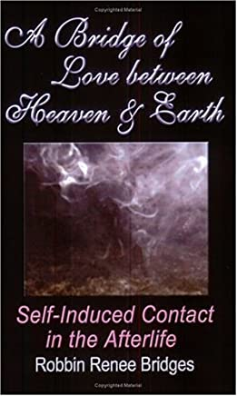 A BRIDGE OF LOVE BETWEEN HEAVEN AND EARTH: Self-Induced Contact in the Afterlife by Robbin Renee Bridges (2004-09-11)