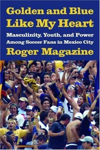 [( Golden and Blue Like My Heart: Masculinity, Youth, and Power Among Soccer Fans in Mexico City )] [by: Roger Magazine] [Sep-2007]