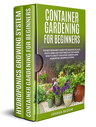 CONTAINER GARDENING FOR BEGINNERS: The Best Beginner's Guide for Growing Plants, Fruits, Herbs and Vegetables in Containers. How to Create your Home Garden using Hydroponic Growing Systems.