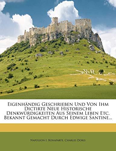 Eigenhändig Geschrieben Und Von Ihm Dictirte Neue Historische Denkwürdigkeiten Aus Seinem Leben Etc. Bekannt Gemacht Durch Edwige Santine...