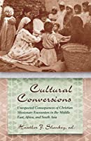 Cultural Conversions: Unexpected Consequences of Christian Missionary Encounters in the Middle East, Africa and South Asia (Religion and Politics)