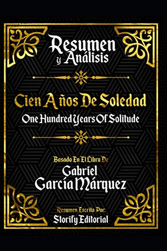 Resumen Y Analisis: Cien Años De Soledad (One Hundred Years Of Solitude) - Basado En El Libro De Gabriel Garcia...