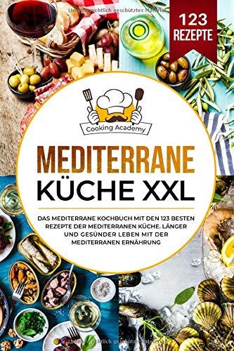 Mediterrane Küche XXL: Das mediterrane Kochbuch mit den 123 besten Rezepte der mediterranen Küche. Länger und gesünder leben mit der mediterranen Ernährung.