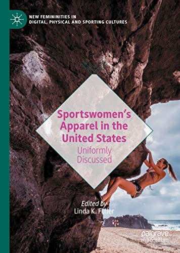 Sportswomen's Apparel in the United States: Uniformly Discussed (New Femininities in Digital, Physical and Sporting Cultures) (English Edition)