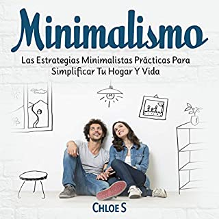 Minimalismo [Minimalism]     Las Estrategias Minimalistas Prácticas Para Simplificar Tu Hogar Y Vida [The Practical Minimalist Strategies to Simplify Your Home and Life]              By:                                                                                                                                 Chloe S                               Narrated by:                                                                                                                                 Mafe Cabezas                      Length: 2 hrs and 59 mins     4 ratings     Overall 4.5