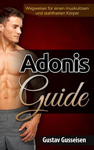 Adonis-Guide: Wegweiser für einen stahlharten und muskulösen Körper┃So baust Du schnell und effektiv massive Muskeln auf!