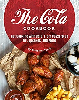 The Cola Cookbook: Get Cooking with Cola! From Casseroles to Cupcakes, and More by [Christina Tosch]